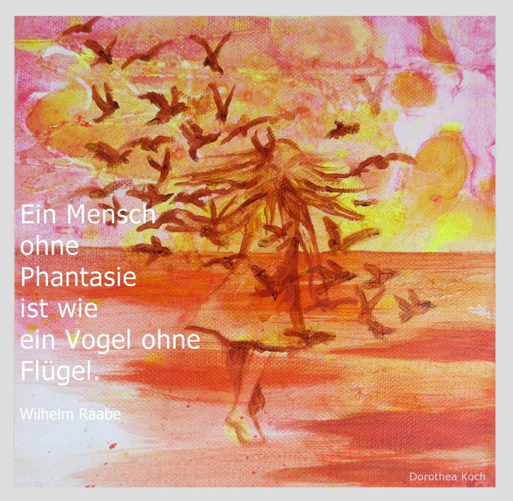 """""""Ein Mensch ohne Phantasie ist wie ein Vogel ohne Flügel"""" ( Wilhelm Raabe)"""