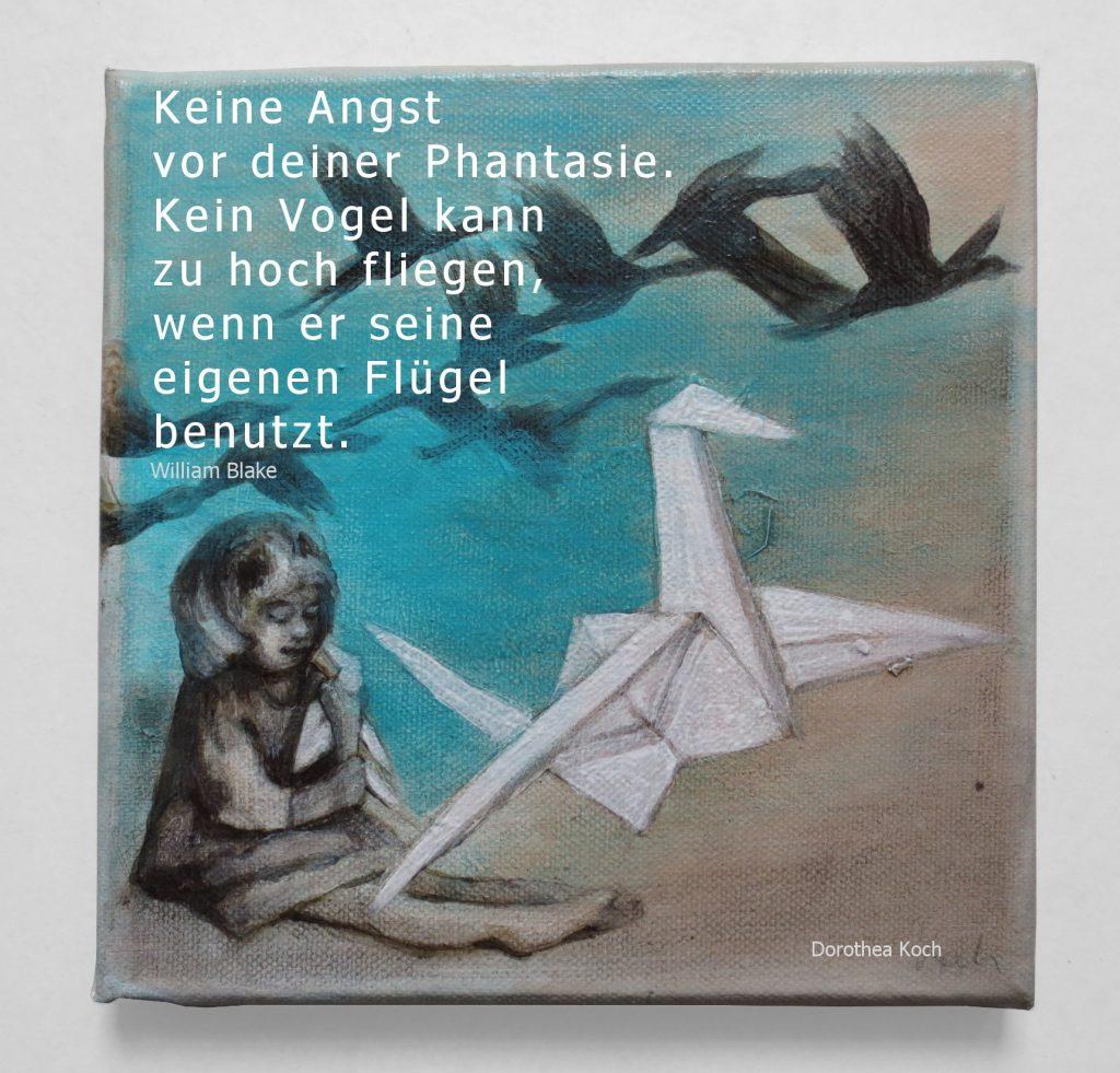 """""""Keine Angst vor deiner Phantasie: Kein Vogel kann zu hoch fliegen, wenn er seine eigenen Flügel benützt."""" (William Blake)"""
